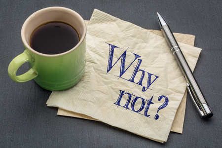 Why not question  - handwriting on a napkin with cup of coffee against gray slate stone background