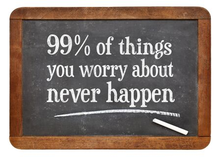 white chalk: 99% of things you worry about never happen - wisdom words in white chalk text on a vintage slate blackboard