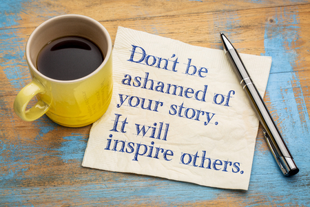Do not be ashamed of your story. It will inspire others - handwriting on a napkin with a cup of espresso coffee