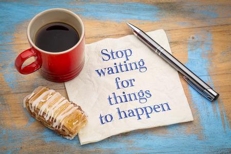 Stop met wachten op dingen die gebeuren - motiverende handschrift op een servet met een kopje koffie