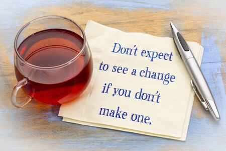 Do not expect to see a change if you do not make one - handwriting on a napkin with a cup of tea