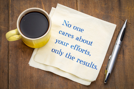 No one cares about your efforts, only the results - handwriting on a napkin with a cup of coffee