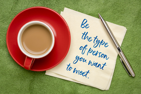 Be the type of person you want to meet  - inspirational handwriting on a napkin with a cup of espresso coffee