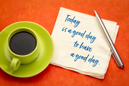 today is a good day to have a good day - inspirational handwriting on a napkin with a cup of coffee