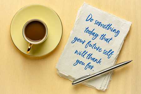 do something today that your future self witll thank your for - inspirational handwiritng on a sheet of a textured paper with a cup of coffee