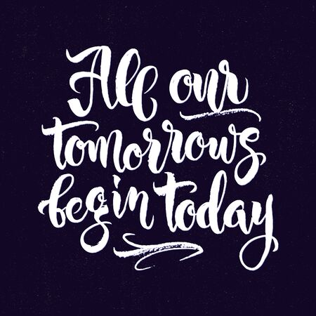 Modern calligraphy inspirational quote - All our tomorrows begin today. Modern calligraphy brush lettering. Vector card or poster design with unique  hand drawn typography. Illustration