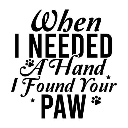When I Needed A Hand I Found Your Paw, Animal Say. Dog Quotes