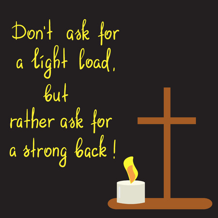 Dont ask for a light load, but rather ask for a strong back - motivational quote lettering. Print for poster, church leaflet, t-shirt, postcard, sticker. Simple cute vector on a religious theme.
