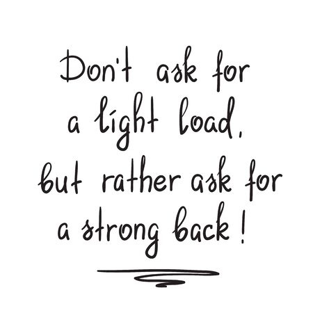 Dont ask for a light load, but rather ask for a strong back - motivational quote lettering. Print for poster, church leaflet, t-shirt, postcard, sticker.