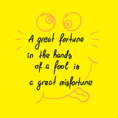 A great fortune in the hands of a fool is a great misfortune motivational quote lettering. Calligraphy graphic design typography element for print. Print for poster, t-shirt, bags, postcard, sticker.