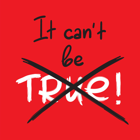 It cant be true - handwritten emotional bitter quote. Print for inspiring poster, placard, banner, billboard, logo, postcard, flyer, sticker, motto. Simple violent vector sign