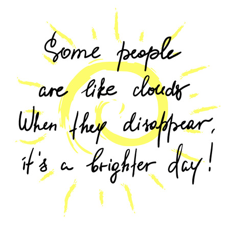 Some people are like clouds, When they disappear it's a brighter day handwritten funny motivational quote. Print for inspiring poster.