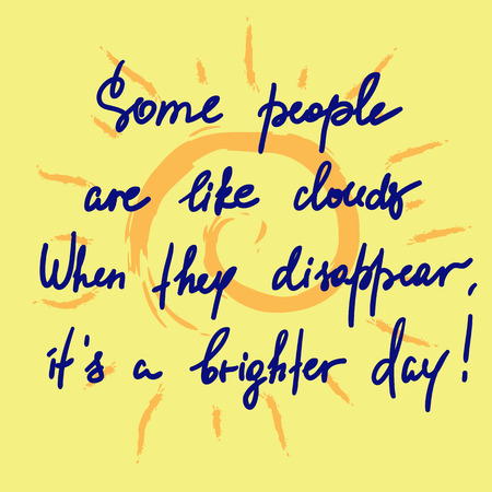 Some people are like clouds, When they disappear its a brighter day handwritten funny motivational quote.