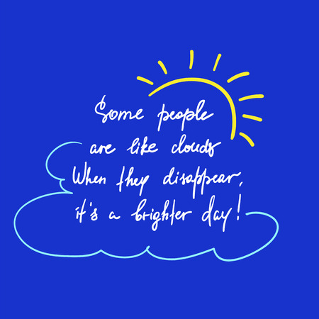 Some people are like clouds, When they disappear it's a brighter day handwritten funny motivational quote.
