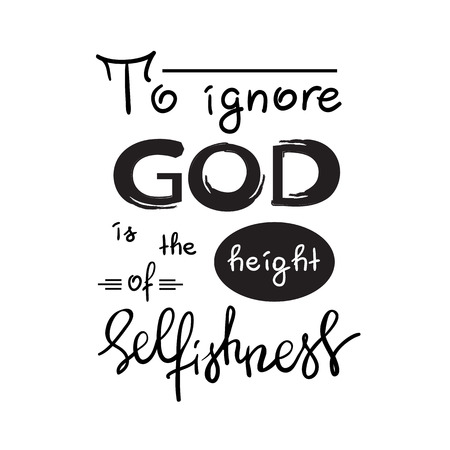 To ignore God is the height of Selfishness - motivational quote lettering, religious poster. Print for poster, prayer book, church leaflet, t-shirt, postcard, sticker. Simple cute vector
