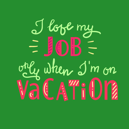 I love my job only when I am on vacation on funny handwritten motivational quote. Illustration