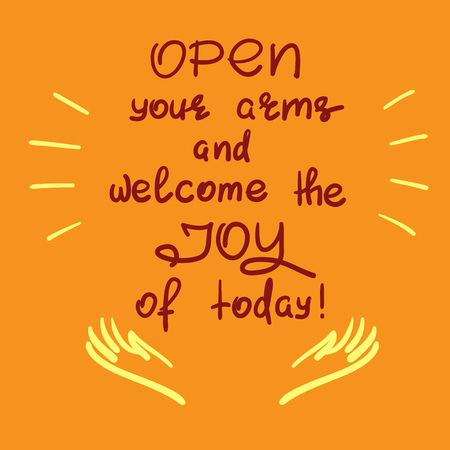 Open your arms and welcome the joy of today, handwritten motivational quote. Print for inspiring poster, t-shirt, bag, icon, greeting postcard, flyer, sticker, sweatshirt, cups simple vector sign.
