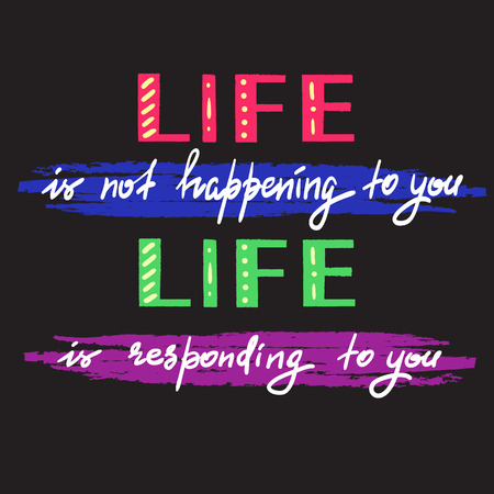 Life is not happening to you. Life is responding to you - handwritten motivational quote.