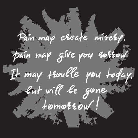 Pain may create misery, pain may give you sorrow. It may trouble you today, but will be gone tomorrow-handwritten motivational quote. Print for inspiring poster, t-shirt, bag, cups, greeting postcard