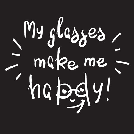 My glasses make me happy - handwritten motivational quote. Print for inspiring poster, t-shirt, bags, logo, postcard, flyer, sticker, sweatshirt. Simple funny vector sign.