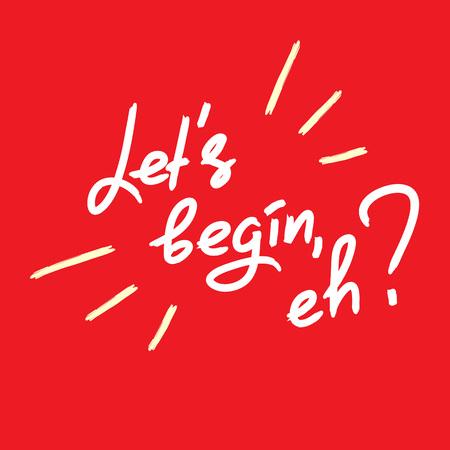 Let's begin, eh? - emotional handwritten quote. Print for poster, t-shirt, bag, logo, postcard, flyer, sticker, sweatshirt, cups. Simple original vector