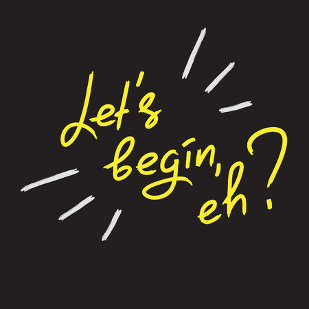 Lets begin, eh - emotional handwritten quote. Print for poster, t-shirt, bag, icon, postcard, flyer, sticker, sweatshirt, cups. Illustration