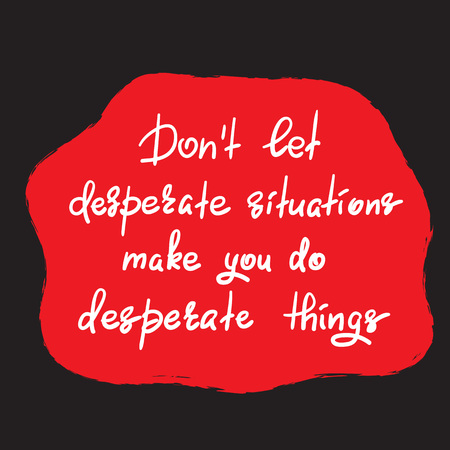 Do not let desperate things - handwritten motivational quote. Print for inspiring poster, t-shirt, bag, cups, greeting postcard, flyer, sticker. Simple vector sign