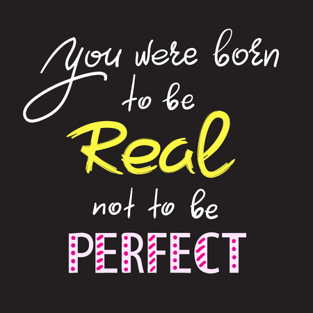 You were born to be real not to be perfect - handwritten motivational quote. Print for inspiring poster, t-shirt, bag, cups, greeting postcard, flyer, sticker. Simple vector sign