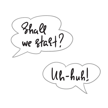 Shall we start? Uh-huh! - speech bubbles with emotional handwritten quote. Print for poster, t-shirt, bag, logo, postcard, flyer, sticker, sweatshirt, cups. Simple original vector