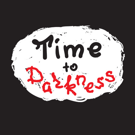 Time to darkness - funny handwritten quote. Print for inspiring and motivational poster, t-shirt, bag, logo, greeting postcard, flyer, sticker, sweatshirt, cups. Simple original vector