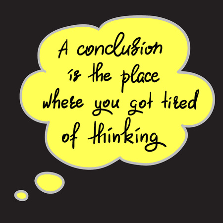 A conclusion is the place where you got tired of thinking - handwritten funny motivational quote. Print for inspiring poster, t-shirt, bag, cups, greeting postcard, flyer, sticker. Simple vector sign