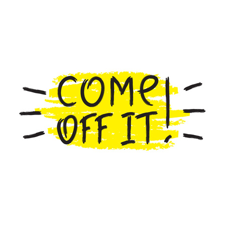 Come off it! - emotional handwritten quote, American slang, urban dictionary. Print for poster, t-shirt, bag, logo, postcard, flyer, sticker, sweatshirt, cups. Simple funny original vector
