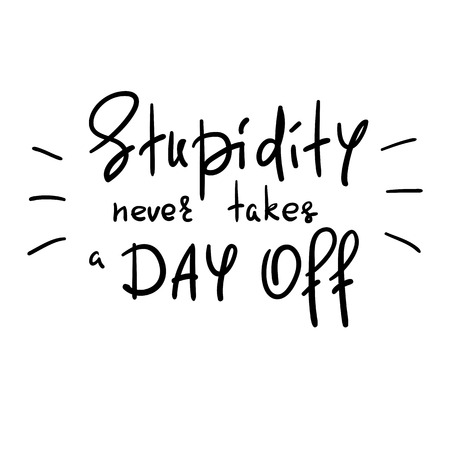 Stupidity never takes a day off - handwritten funny motivational quote. Print for inspiring poster, t-shirt, bag, cups, greeting postcard, flyer, sticker. Simple vector sign