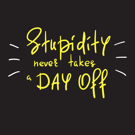 Stupidity never takes a day off - handwritten funny motivational quote. Print for inspiring poster, t-shirt, bag, cups, greeting postcard, flyer, sticker. Simple vector sign 版權商用圖片 - 105354947
