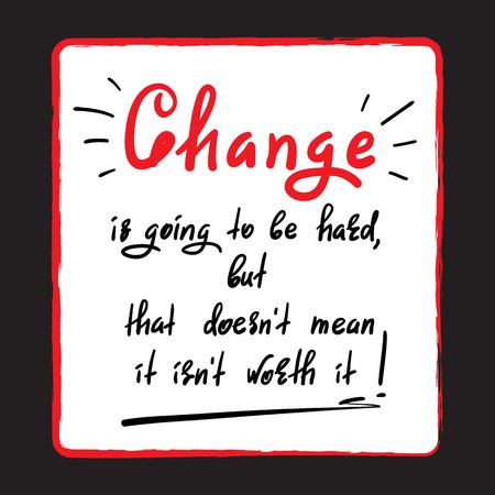 Change is going to be hard, but it's not worth it - handwritten motivational quote. Print for inspiring poster, t-shirt, bag, cups, greeting postcard, flyer, sticker, badge. Foto de archivo - 104393610