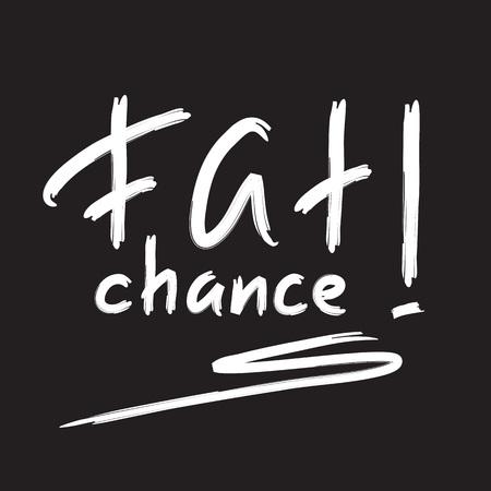 Fat chance! - emotional handwritten quote, American slang, urban dictionary. Print for poster, t-shirt, bag, logo, postcard, flyer, sticker, sweatshirt, cup, badge. Simple funny original vector Illustration
