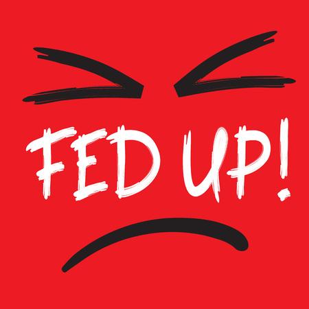 Fed up! - emotional handwritten quote, American slang, urban dictionary. Print for poster, t-shirt, bag, logo, postcard, flyer, sticker, sweatshirt, cup, badge. Simple funny original vector