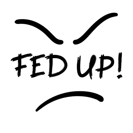 Fed up! - emotional handwritten quote, American slang, urban dictionary. Print for poster, t-shirt, bag, logo, postcard, flyer, sticker, sweatshirt, cup, badge. Simple funny original vector Logo
