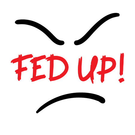 Fed up! - emotional handwritten quote, American slang, urban dictionary. Print for poster, t-shirt, bag, logo, postcard, flyer, sticker, sweatshirt, cup, badge. Simple funny original vector
