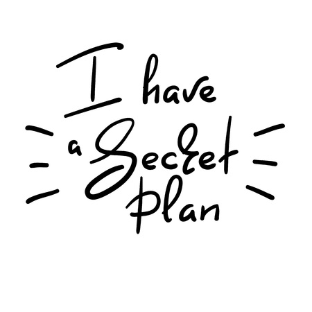 I have a secret plan - handwritten funny quote. Print for inspiring motivational poster, t-shirt, bags, logo, postcard, flyer, sticker, sweatshirt, badge. Simple vector sign.