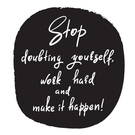 Stop doubting yourself, work hard and make it happen-handwritten funny motivational quote. Print for inspiring poster, t-shirt, bag, cups, greeting postcard, flyer, sticker. Simple vector sign.