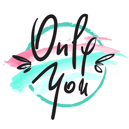 Only You -simple love phrase. Hand drawn beautiful lettering on watercolor background. Perfect for valentine day and greeting card, stamp, inspiring poster, t-shirt, bag, cups. Elegant sweet style