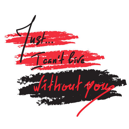 Just I can not live without you - simple inspire and motivational quote. Hand drawn beautiful lettering. Print for inspirational poster, t-shirt, bag, cups, card, flyer, sticker. Elegant feminine style