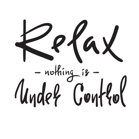 Relax - nothing is under control - simple inspire and motivational quote. Hand drawn beautiful lettering. Print for inspirational poster, t-shirt, bag, cups, card, flyer, sticker, badge.