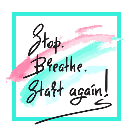 Stop Breathe Start again - simple inspire and motivational quote. Hand drawn beautiful lettering. Print for inspirational poster, t-shirt, bag, cups, card, flyer, sticker, badge. Elegant vector sign
