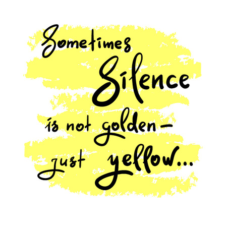 Sometimes silence is not golden - just yellow - simple inspire and motivational quote. Hand drawn beautiful lettering. Print for inspirational poster, t-shirt, bag, cups, card, flyer, sticker, badge. Vetores