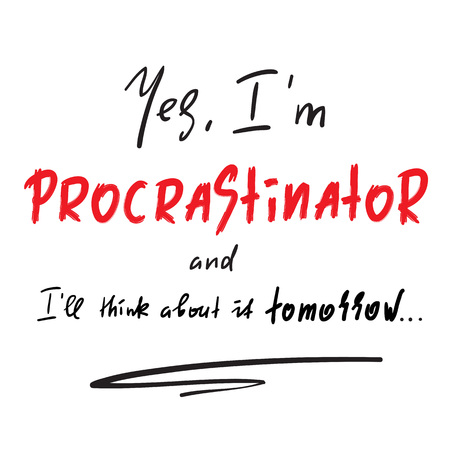 Yes I'm a Procrastinator and I'll think about it tomorrow - simple inspire and motivational quote. Print for inspirational poster, t-shirt, bag, cups, card, flyer, sticker, badge. Cute and funny vector Illustration