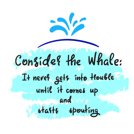 Consider the whale: It never gets into trouble until it comes up and starts spouting - simple inspire and motivational quote. Print for inspirational poster, t-shirt, bag, cups, card, flyer, sticker
