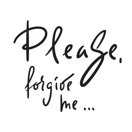 Please, forgive me - emotional love quote. Hand drawn beautiful lettering. Print for inspirational poster, t-shirt, bag, cups, Valentines Day card, flyer, sticker, badge. Elegant vector sign