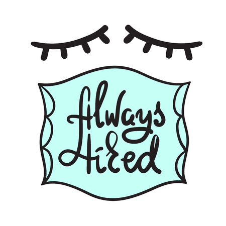 Always tired - simple inspire and motivational quote. Hand drawn beautiful lettering. Print for inspirational poster, t-shirt, bag, cup, card, pajamas, sticker. Cute and funny vector sign Imagens - 106248014